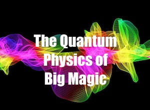 The Quantum Physics of Big Magic